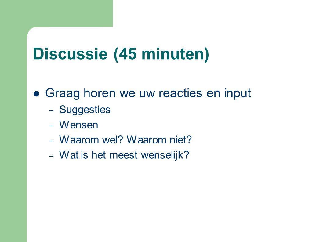 Discussie (45 minuten)  Graag horen we uw reacties en input – Suggesties – Wensen – Waarom wel? Waarom niet? – Wat is het meest wenselijk?