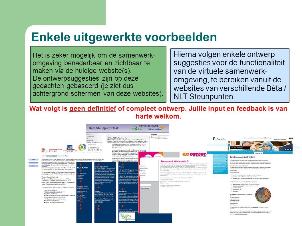 Enkele uitgewerkte voorbeelden Hierna volgen enkele ontwerp- suggesties voor de functionaliteit van de virtuele samenwerk- omgeving, te bereiken vanuit de websites van verschillende Bèta / NLT Steunpunten.