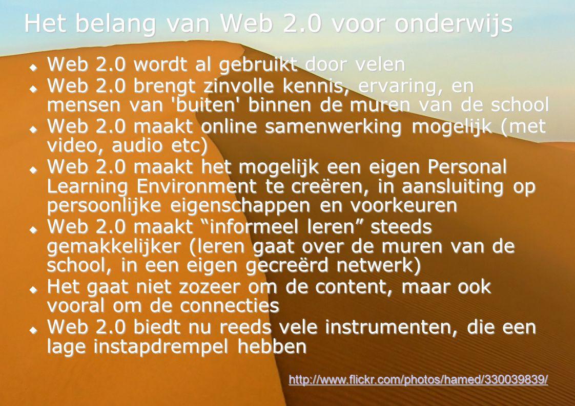 11 Het belang van Web 2.0 voor onderwijs  Web 2.0 wordt al gebruikt door velen  Web 2.0 brengt zinvolle kennis, ervaring, en mensen van buiten binnen de muren van de school  Web 2.0 maakt online samenwerking mogelijk (met video, audio etc)  Web 2.0 maakt het mogelijk een eigen Personal Learning Environment te creëren, in aansluiting op persoonlijke eigenschappen en voorkeuren  Web 2.0 maakt informeel leren steeds gemakkelijker (leren gaat over de muren van de school, in een eigen gecreërd netwerk)  Het gaat niet zozeer om de content, maar ook vooral om de connecties  Web 2.0 biedt nu reeds vele instrumenten, die een lage instapdrempel hebben http://www.flickr.com/photos/hamed/330039839/