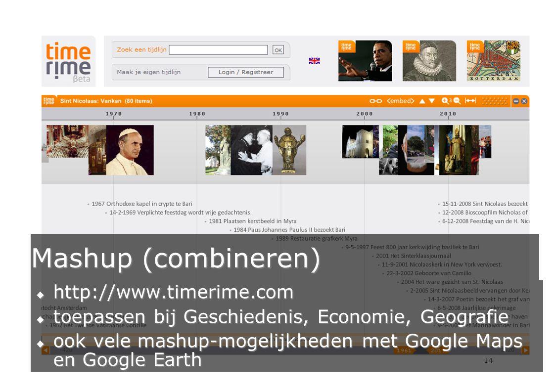 14 Mashup (combineren)  http://www.timerime.com  toepassen bij Geschiedenis, Economie, Geografie  ook vele mashup-mogelijkheden met Google Maps en Google Earth