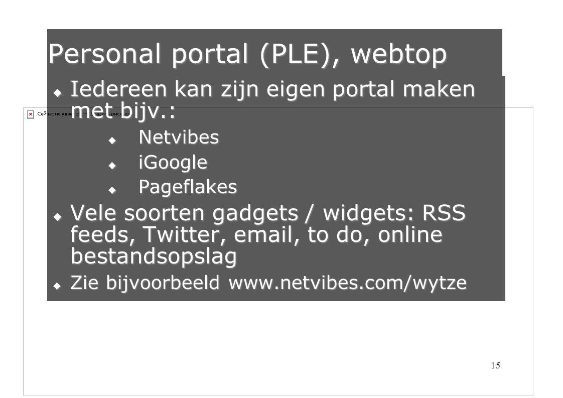 15  Iedereen kan zijn eigen portal maken met bijv.:  Netvibes  iGoogle  Pageflakes  Vele soorten gadgets / widgets: RSS feeds, Twitter, email, to do, online bestandsopslag  Zie bijvoorbeeld www.netvibes.com/wytze Personal portal (PLE), webtop