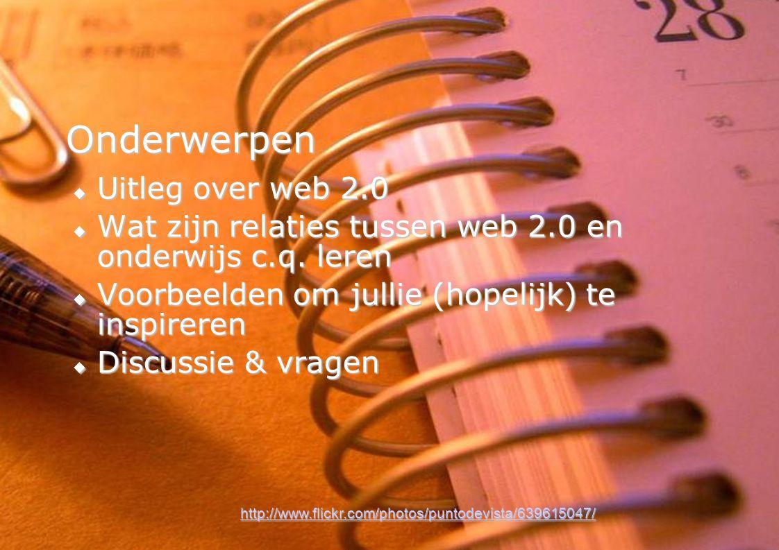 4 Onderwerpen  Uitleg over web 2.0  Wat zijn relaties tussen web 2.0 en onderwijs c.q.