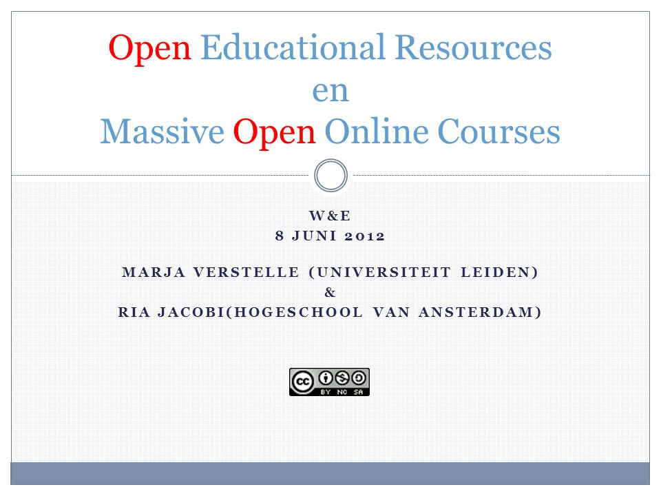 W&E 8 JUNI 2012 MARJA VERSTELLE (UNIVERSITEIT LEIDEN) & RIA JACOBI(HOGESCHOOL VAN ANSTERDAM) Open Educational Resources en Massive Open Online Courses