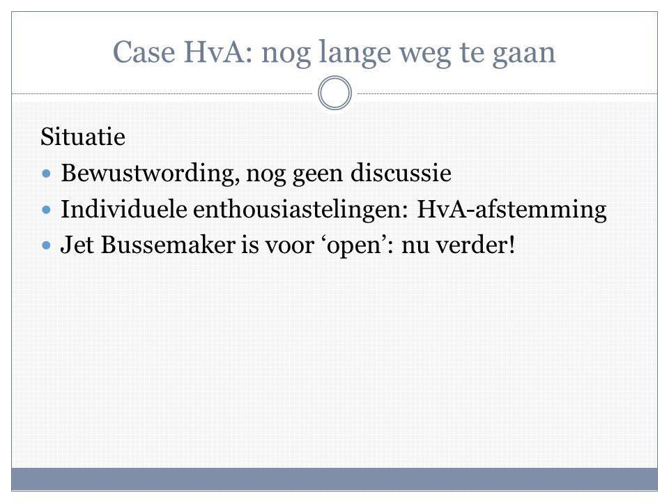 Case HvA: nog lange weg te gaan Situatie  Bewustwording, nog geen discussie  Individuele enthousiastelingen: HvA-afstemming  Jet Bussemaker is voor 'open': nu verder!