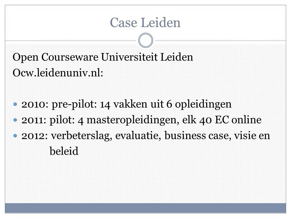 Case Leiden Open Courseware Universiteit Leiden Ocw.leidenuniv.nl:  2010: pre-pilot: 14 vakken uit 6 opleidingen  2011: pilot: 4 masteropleidingen, elk 40 EC online  2012: verbeterslag, evaluatie, business case, visie en beleid