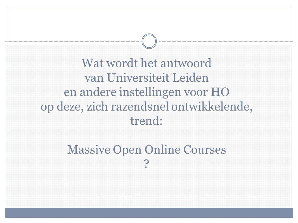 Wat wordt het antwoord van Universiteit Leiden en andere instellingen voor HO op deze, zich razendsnel ontwikkelende, trend: Massive Open Online Courses