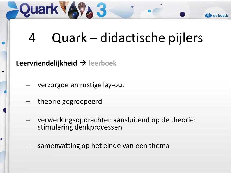 4 Quark – didactische pijlers Leervriendelijkheid  leerboek – verzorgde en rustige lay-out – theorie gegroepeerd – verwerkingsopdrachten aansluitend op de theorie: stimulering denkprocessen – samenvatting op het einde van een thema