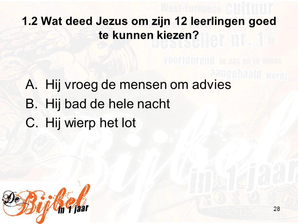 28 1.2 Wat deed Jezus om zijn 12 leerlingen goed te kunnen kiezen? A.Hij vroeg de mensen om advies B.Hij bad de hele nacht C.Hij wierp het lot