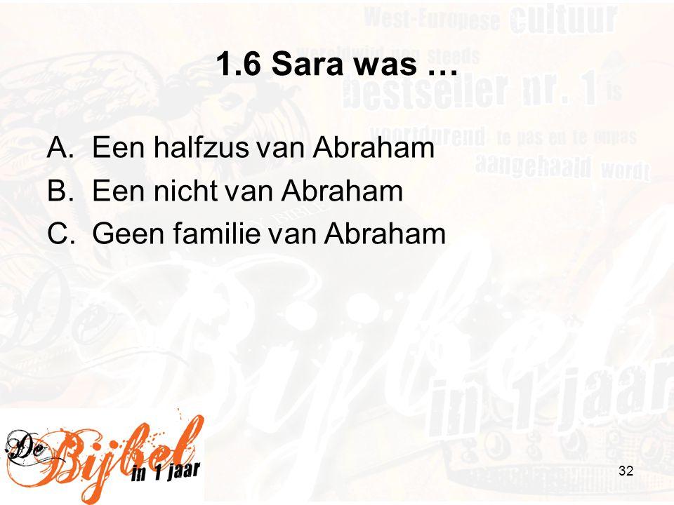 32 1.6 Sara was … A.Een halfzus van Abraham B.Een nicht van Abraham C.Geen familie van Abraham
