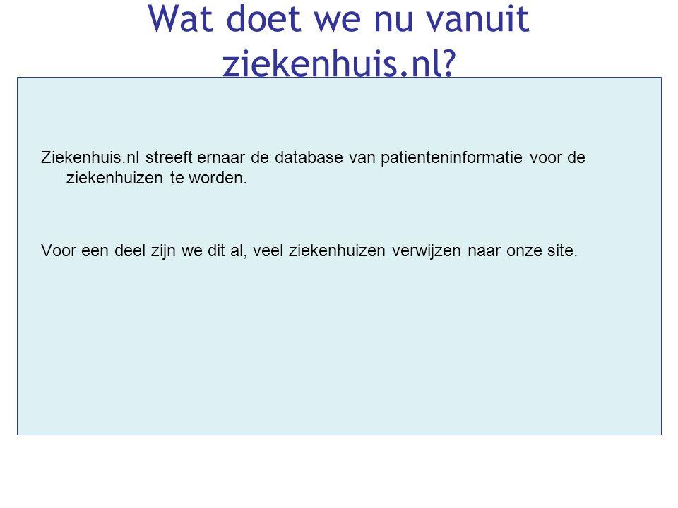 Wat doet we nu vanuit ziekenhuis.nl? Ziekenhuis.nl streeft ernaar de database van patienteninformatie voor de ziekenhuizen te worden. Voor een deel zi
