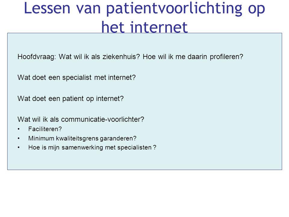 Lessen van patientvoorlichting op het internet Hoofdvraag: Wat wil ik als ziekenhuis? Hoe wil ik me daarin profileren? Wat doet een specialist met int