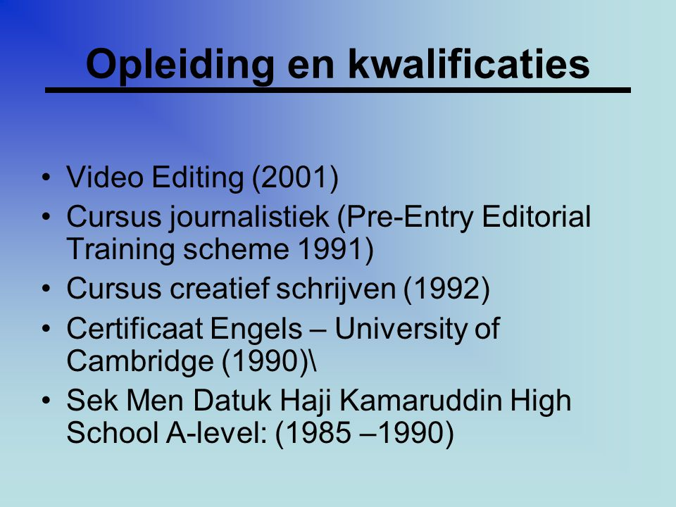 Opleiding en kwalificaties •Video Editing (2001) •Cursus journalistiek (Pre-Entry Editorial Training scheme 1991) •Cursus creatief schrijven (1992) •Certificaat Engels – University of Cambridge (1990)\ •Sek Men Datuk Haji Kamaruddin High School A-level: (1985 –1990)