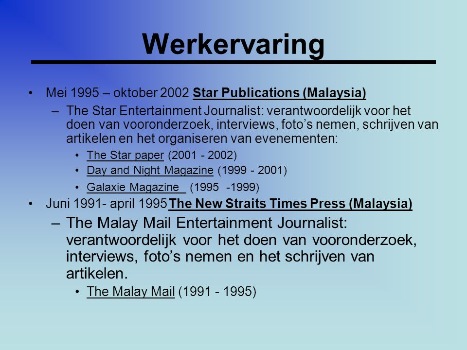 Werkervaring •Mei 1995 – oktober 2002 Star Publications (Malaysia) –The Star Entertainment Journalist: verantwoordelijk voor het doen van vooronderzoek, interviews, foto's nemen, schrijven van artikelen en het organiseren van evenementen: •The Star paper (2001 - 2002) •Day and Night Magazine (1999 - 2001) •Galaxie Magazine (1995 -1999) •Juni 1991- april 1995The New Straits Times Press (Malaysia) –The Malay Mail Entertainment Journalist: verantwoordelijk voor het doen van vooronderzoek, interviews, foto's nemen en het schrijven van artikelen.
