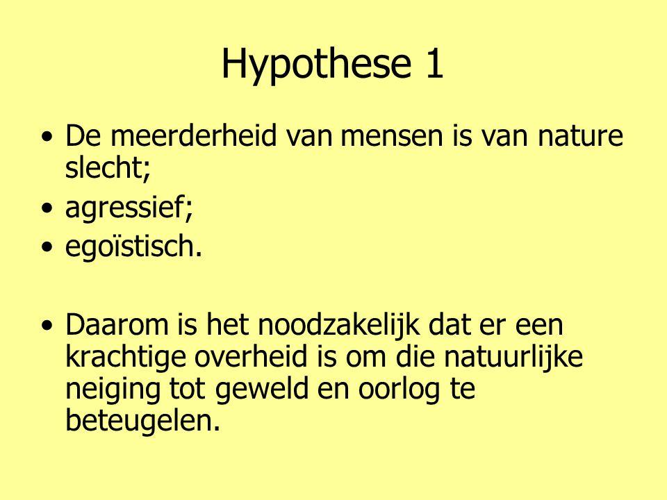 Hypothese 1 •De meerderheid van mensen is van nature slecht; •agressief; •egoïstisch. •Daarom is het noodzakelijk dat er een krachtige overheid is om