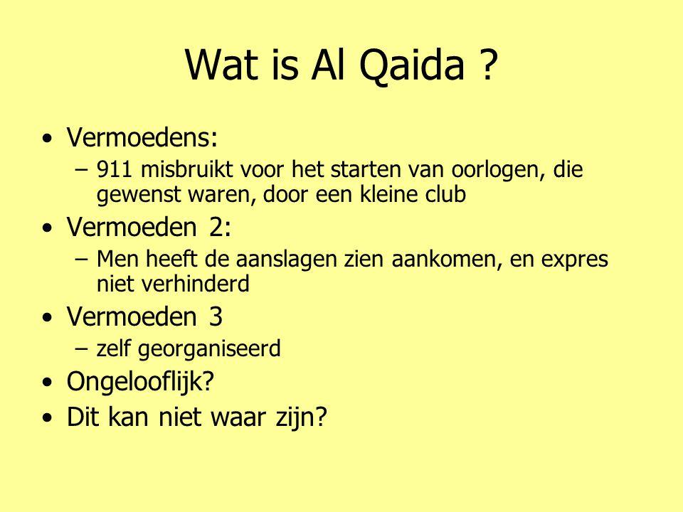 Wat is Al Qaida ? •Vermoedens: –911 misbruikt voor het starten van oorlogen, die gewenst waren, door een kleine club •Vermoeden 2: –Men heeft de aansl