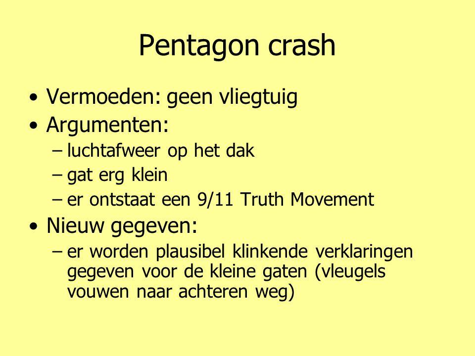 Pentagon crash •Vermoeden: geen vliegtuig •Argumenten: –luchtafweer op het dak –gat erg klein –er ontstaat een 9/11 Truth Movement •Nieuw gegeven: –er worden plausibel klinkende verklaringen gegeven voor de kleine gaten (vleugels vouwen naar achteren weg)
