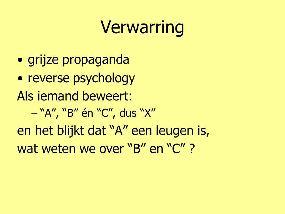 Verwarring •grijze propaganda •reverse psychology Als iemand beweert: – A , B én C , dus X en het blijkt dat A een leugen is, wat weten we over B en C