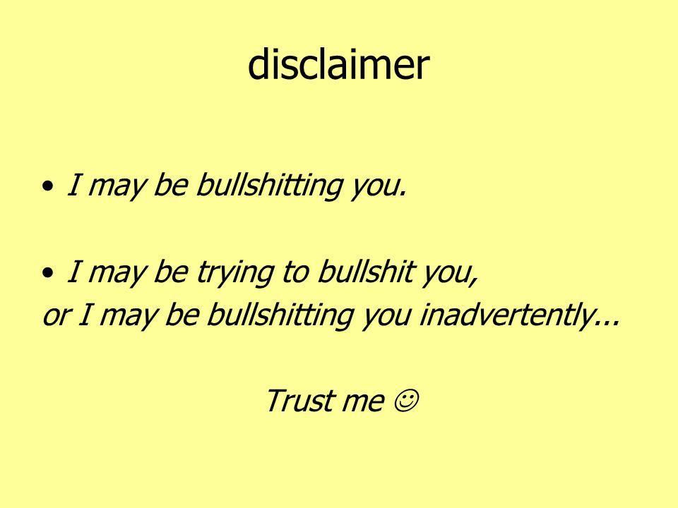 disclaimer •I may be bullshitting you. •I may be trying to bullshit you, or I may be bullshitting you inadvertently... Trust me 