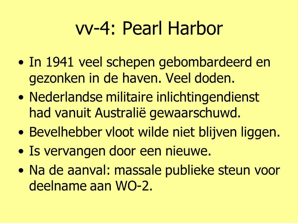 vv-4: Pearl Harbor •In 1941 veel schepen gebombardeerd en gezonken in de haven. Veel doden. •Nederlandse militaire inlichtingendienst had vanuit Austr