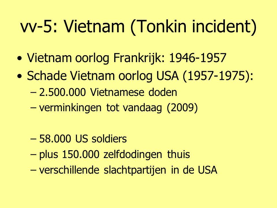 vv-5: Vietnam (Tonkin incident) •Vietnam oorlog Frankrijk: 1946-1957 •Schade Vietnam oorlog USA (1957-1975): –2.500.000 Vietnamese doden –verminkingen tot vandaag (2009) –58.000 US soldiers –plus 150.000 zelfdodingen thuis –verschillende slachtpartijen in de USA