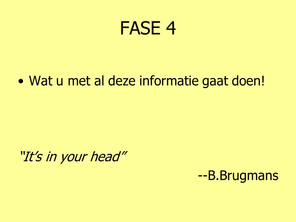"""FASE 4 •Wat u met al deze informatie gaat doen! """"It's in your head"""" --B.Brugmans"""
