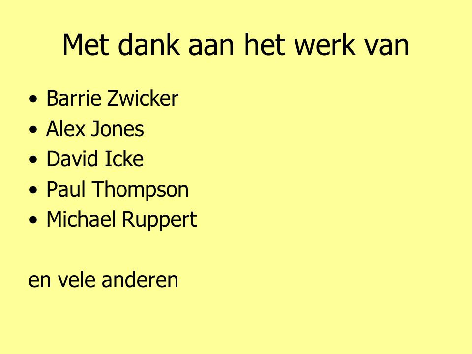 Met dank aan het werk van •Barrie Zwicker •Alex Jones •David Icke •Paul Thompson •Michael Ruppert en vele anderen