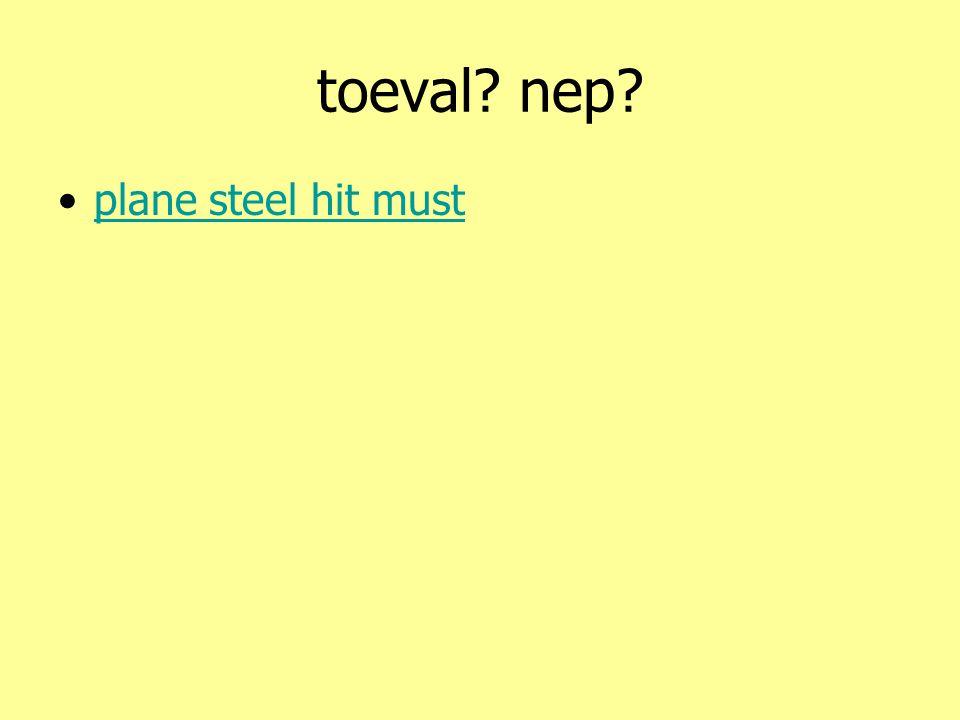 toeval? nep? •plane steel hit mustplane steel hit must