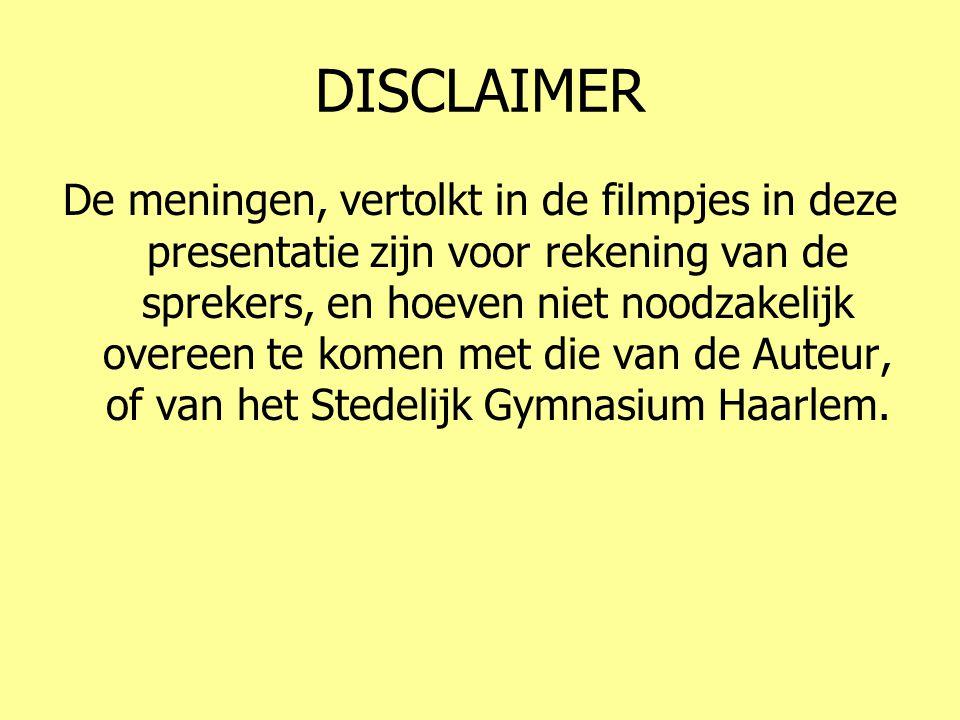 DISCLAIMER De meningen, vertolkt in de filmpjes in deze presentatie zijn voor rekening van de sprekers, en hoeven niet noodzakelijk overeen te komen met die van de Auteur, of van het Stedelijk Gymnasium Haarlem.