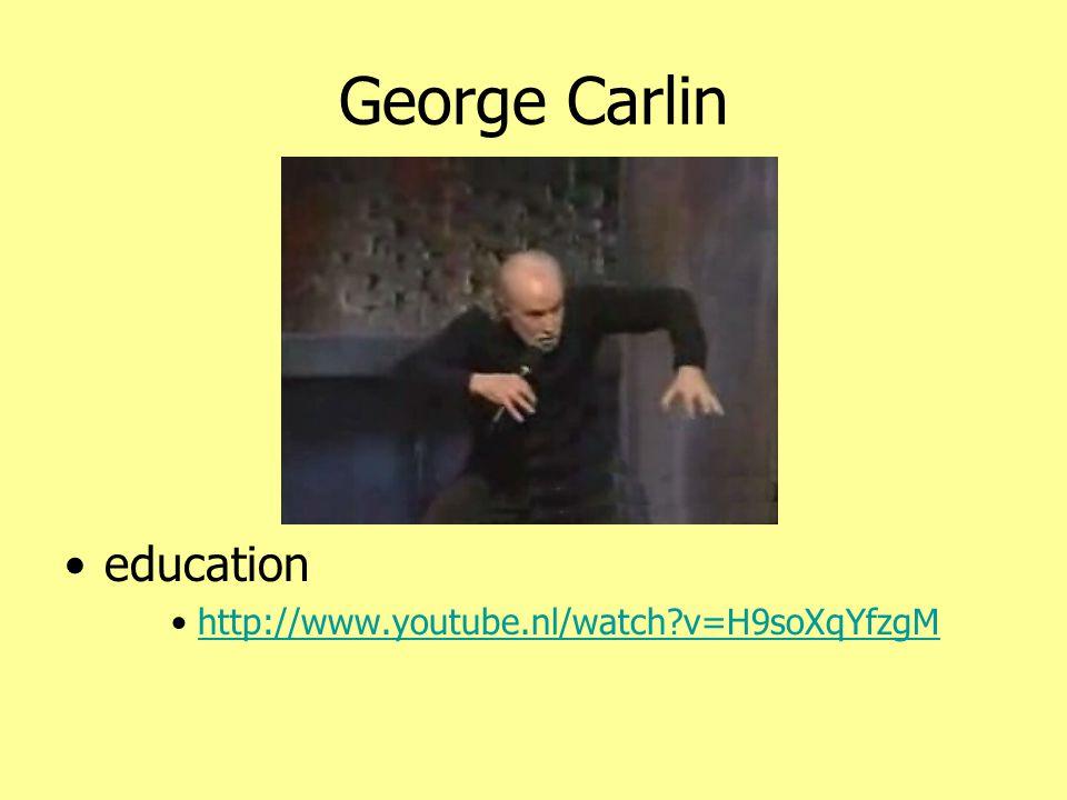 George Carlin •education •http://www.youtube.nl/watch?v=H9soXqYfzgMhttp://www.youtube.nl/watch?v=H9soXqYfzgM