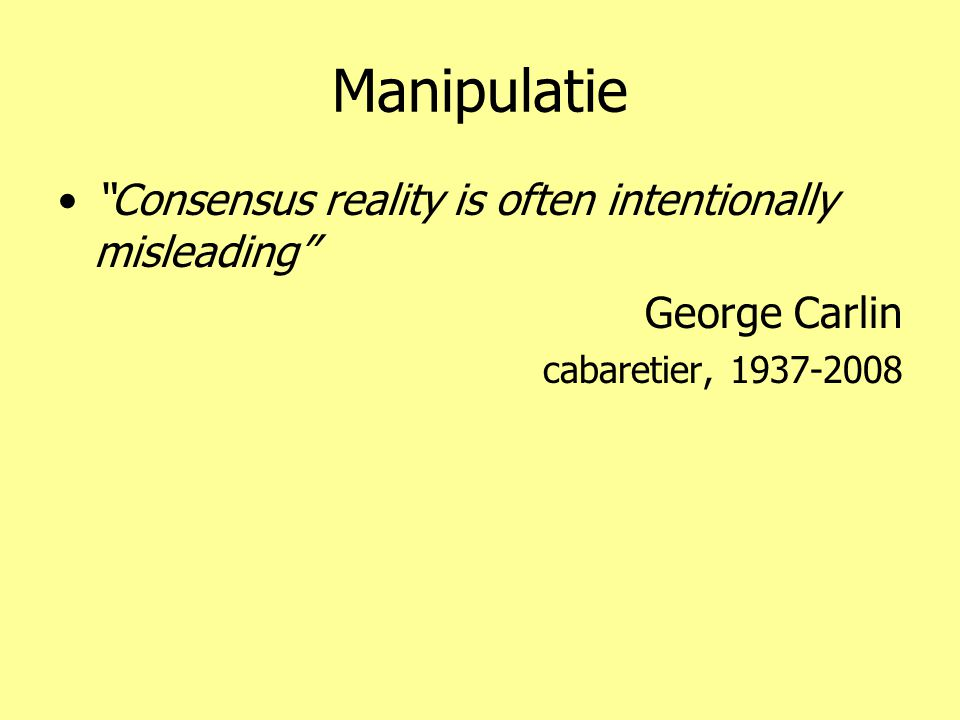 """Manipulatie •""""Consensus reality is often intentionally misleading"""" George Carlin cabaretier, 1937-2008"""