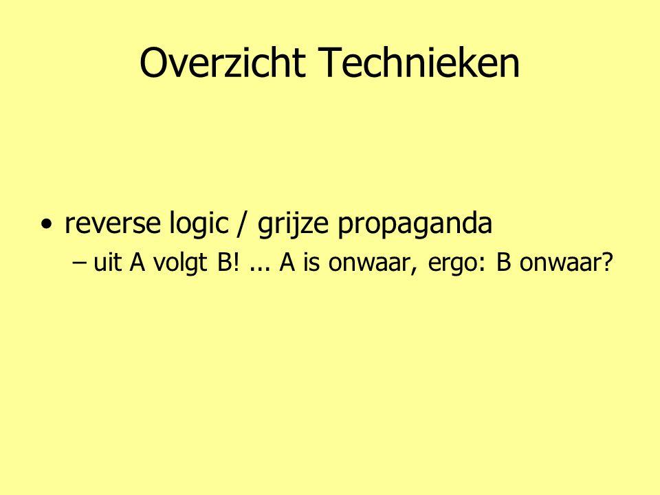 Overzicht Technieken •reverse logic / grijze propaganda –uit A volgt B!... A is onwaar, ergo: B onwaar?