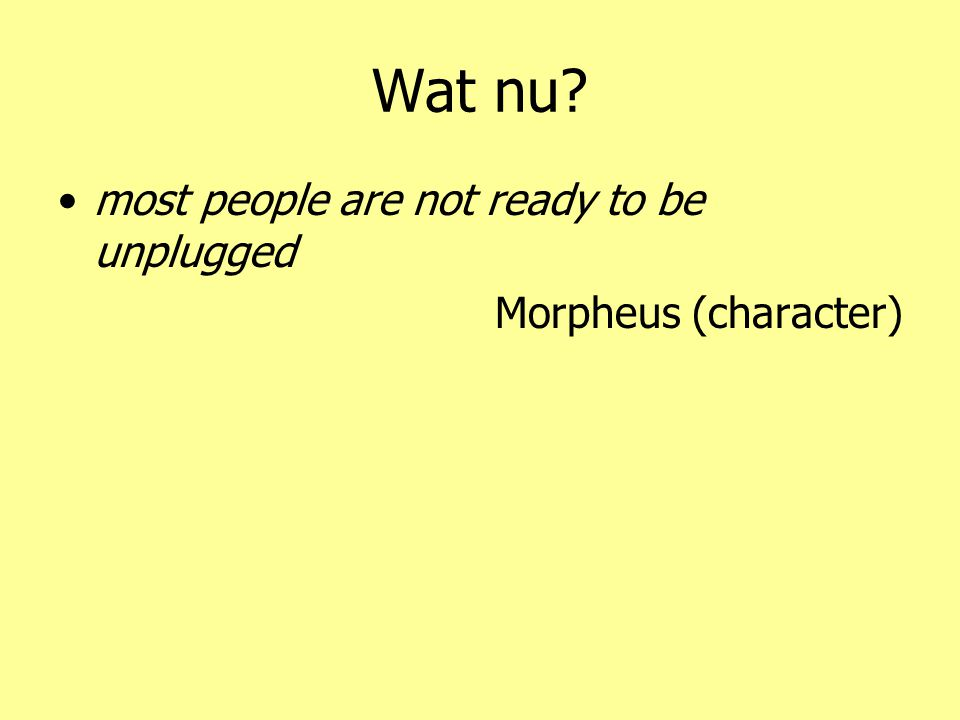 Wat nu? •most people are not ready to be unplugged Morpheus (character)