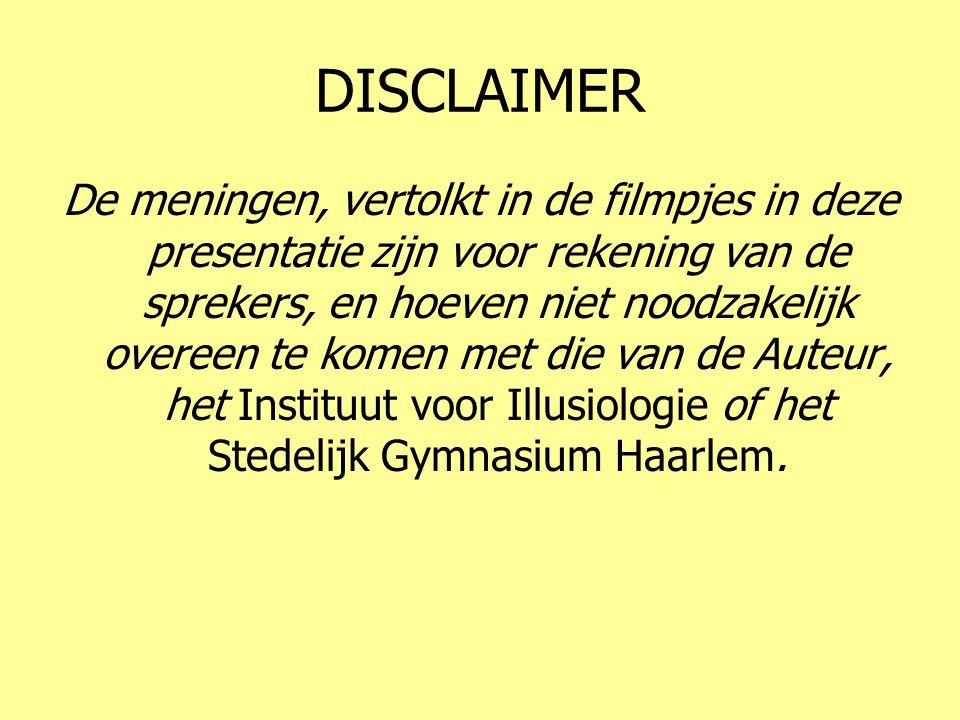 DISCLAIMER De meningen, vertolkt in de filmpjes in deze presentatie zijn voor rekening van de sprekers, en hoeven niet noodzakelijk overeen te komen met die van de Auteur, het Instituut voor Illusiologie of het Stedelijk Gymnasium Haarlem.