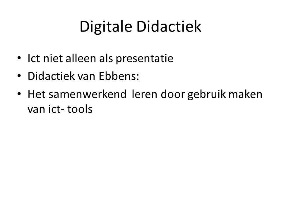 Digitale Didactiek • Ict niet alleen als presentatie • Didactiek van Ebbens: • Het samenwerkend leren door gebruik maken van ict- tools