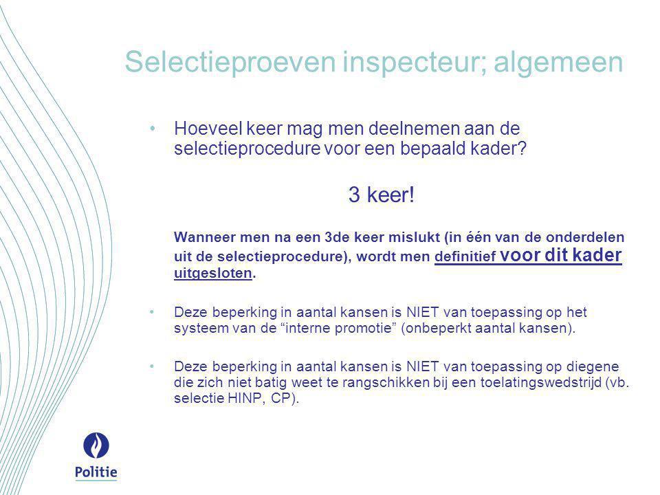 Selectieproeven inspecteur; algemeen •Hoeveel keer mag men deelnemen aan de selectieprocedure voor een bepaald kader? 3 keer! Wanneer men na een 3de k