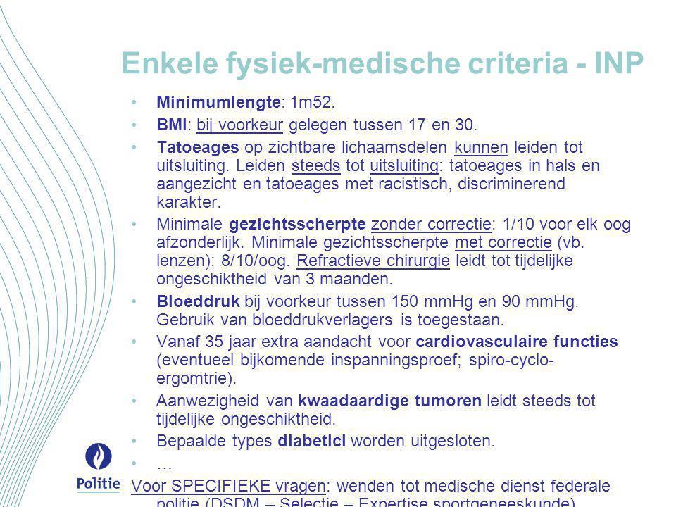 Enkele fysiek-medische criteria - INP •Minimumlengte: 1m52. •BMI: bij voorkeur gelegen tussen 17 en 30. •Tatoeages op zichtbare lichaamsdelen kunnen l