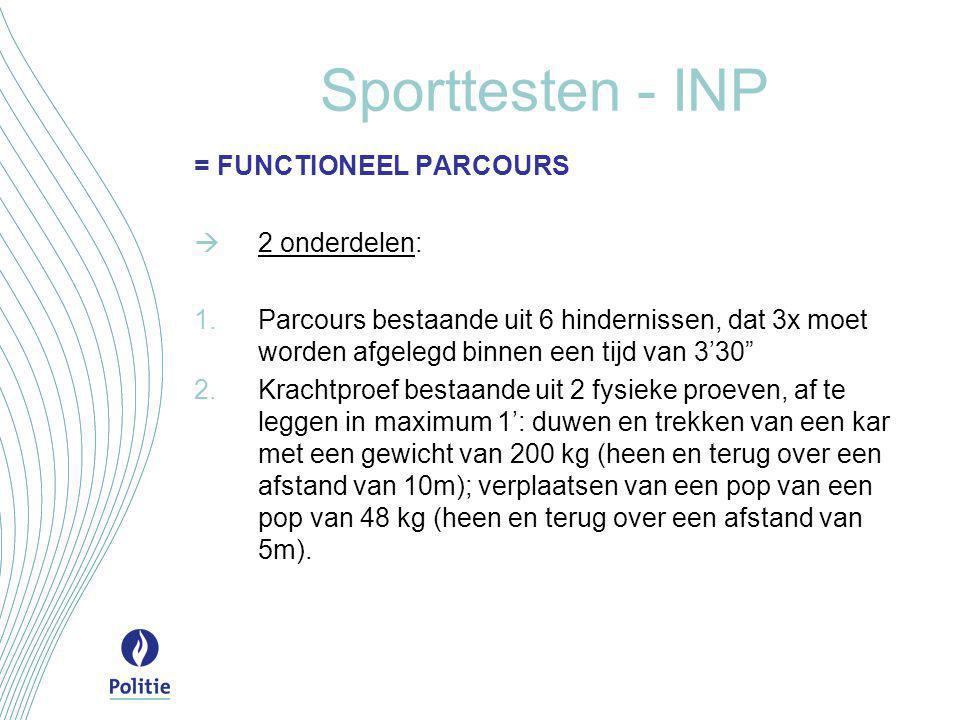 Sporttesten - INP = FUNCTIONEEL PARCOURS  2 onderdelen:  Parcours bestaande uit 6 hindernissen, dat 3x moet worden afgelegd binnen een tijd van 3'30  Krachtproef bestaande uit 2 fysieke proeven, af te leggen in maximum 1': duwen en trekken van een kar met een gewicht van 200 kg (heen en terug over een afstand van 10m); verplaatsen van een pop van een pop van 48 kg (heen en terug over een afstand van 5m).