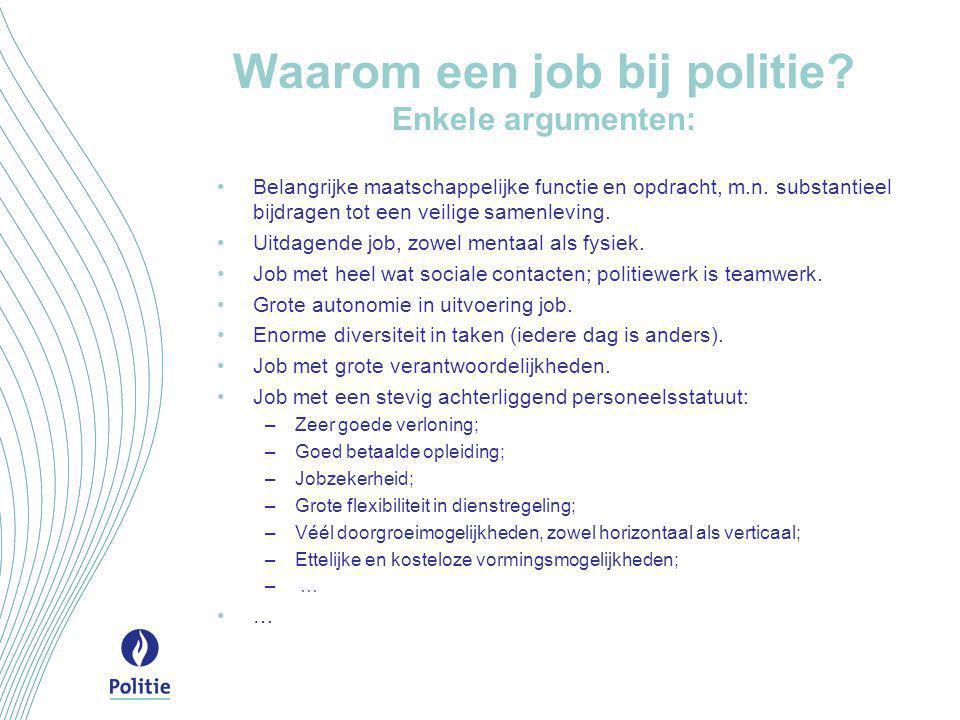 Waarom een job bij politie? Enkele argumenten: •Belangrijke maatschappelijke functie en opdracht, m.n. substantieel bijdragen tot een veilige samenlev