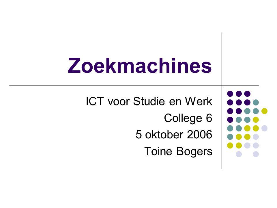 Zoekmachines ICT voor Studie en Werk College 6 5 oktober 2006 Toine Bogers