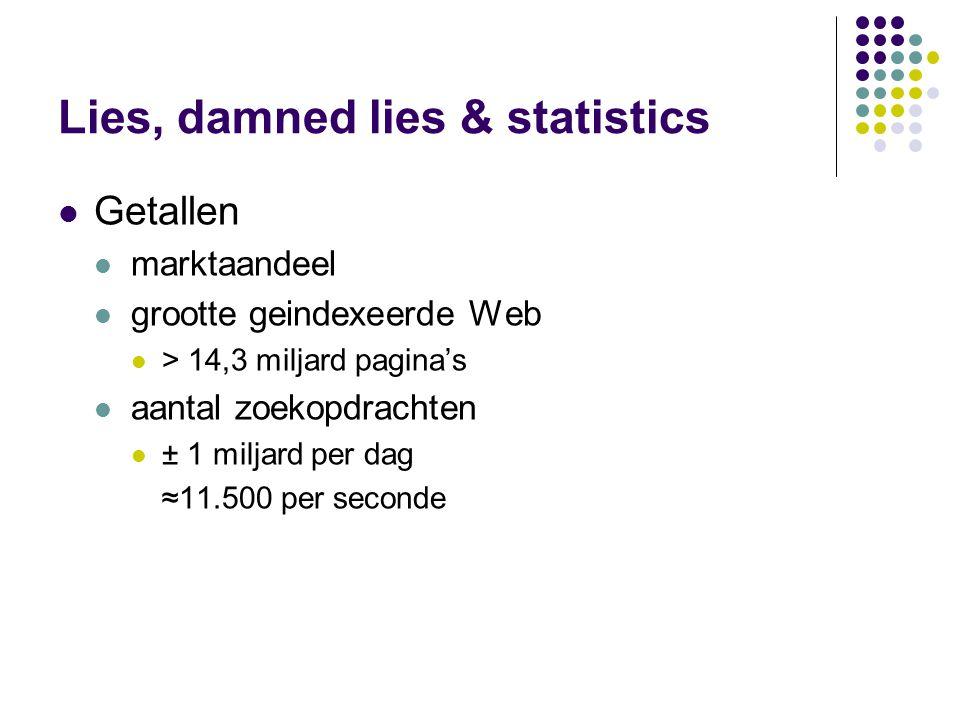 Lies, damned lies & statistics  Getallen  marktaandeel  grootte geindexeerde Web  > 14,3 miljard pagina's  aantal zoekopdrachten  ± 1 miljard per dag ≈11.500 per seconde