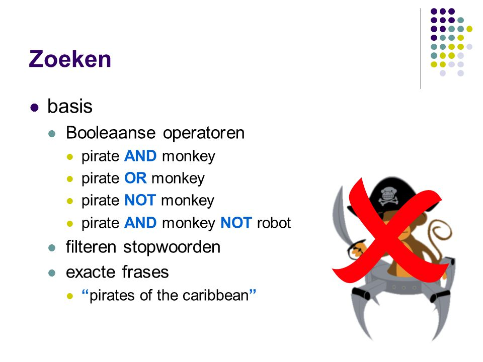 Zoeken  basis  Booleaanse operatoren  pirate AND monkey  pirate OR monkey  pirate NOT monkey  pirate AND monkey NOT robot  filteren stopwoorden  exacte frases  pirates of the caribbean 