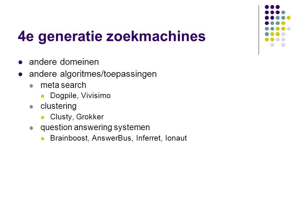 4e generatie zoekmachines  andere domeinen  andere algoritmes/toepassingen  meta search  Dogpile, Vivisimo  clustering  Clusty, Grokker  questi