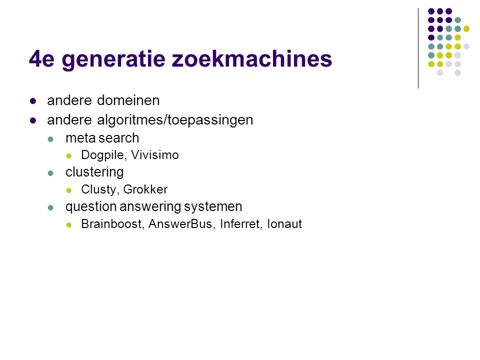 4e generatie zoekmachines  andere domeinen  andere algoritmes/toepassingen  meta search  Dogpile, Vivisimo  clustering  Clusty, Grokker  question answering systemen  Brainboost, AnswerBus, Inferret, Ionaut