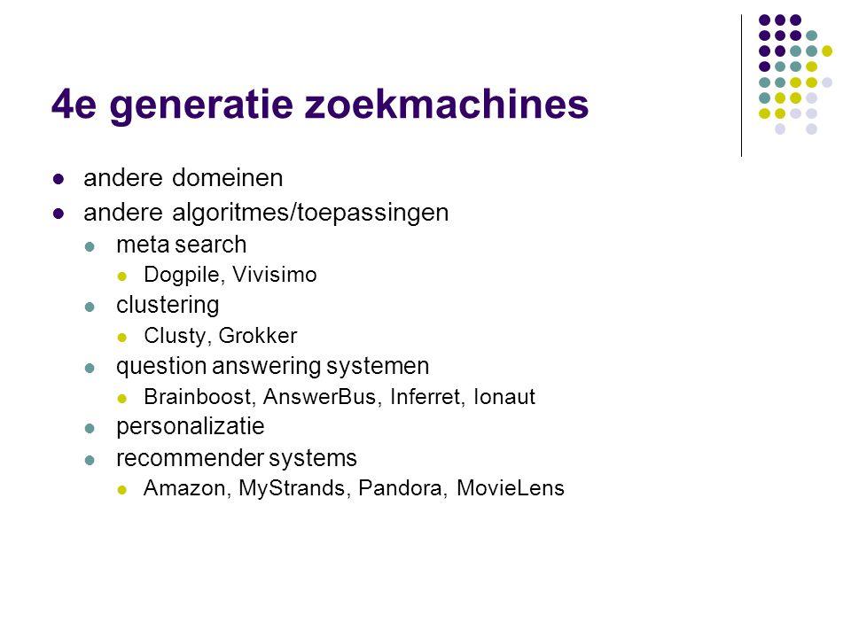 4e generatie zoekmachines  andere domeinen  andere algoritmes/toepassingen  meta search  Dogpile, Vivisimo  clustering  Clusty, Grokker  question answering systemen  Brainboost, AnswerBus, Inferret, Ionaut  personalizatie  recommender systems  Amazon, MyStrands, Pandora, MovieLens