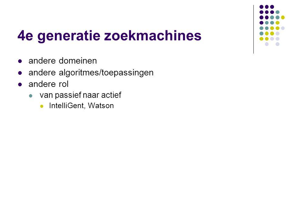 4e generatie zoekmachines  andere domeinen  andere algoritmes/toepassingen  andere rol  van passief naar actief  IntelliGent, Watson