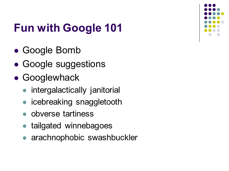 Fun with Google 101  Google Bomb  Google suggestions  Googlewhack  intergalactically janitorial  icebreaking snaggletooth  obverse tartiness  tailgated winnebagoes  arachnophobic swashbuckler