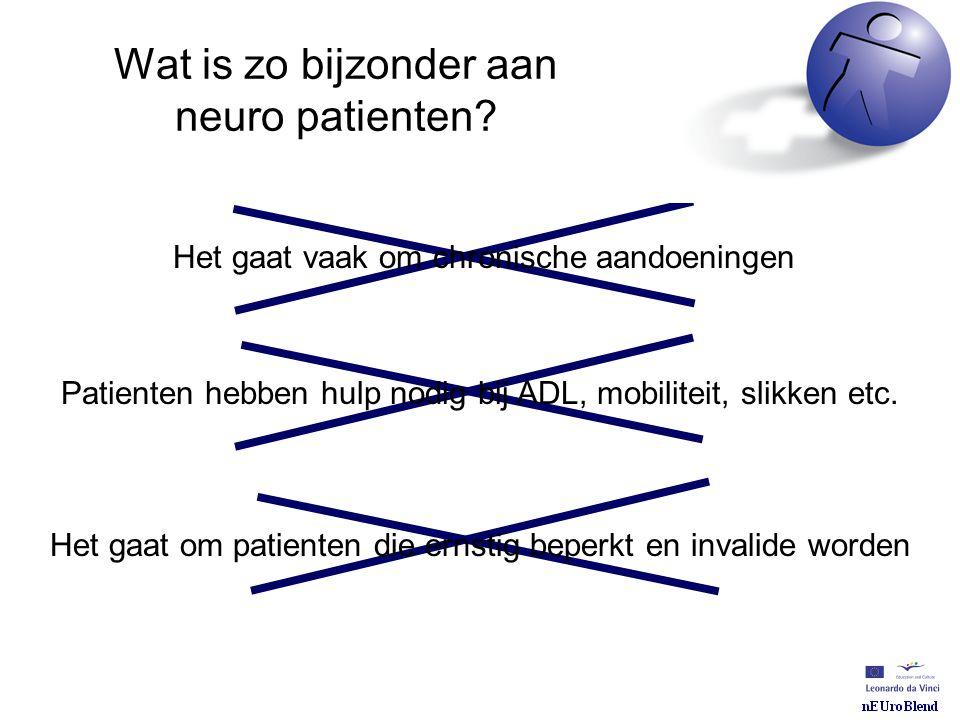 Wat is zo bijzonder aan neuro patienten? Het gaat vaak om chronische aandoeningen Patienten hebben hulp nodig bij ADL, mobiliteit, slikken etc. Het ga