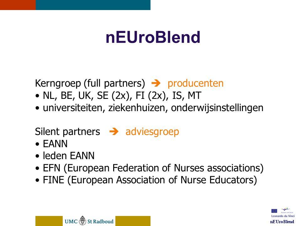 nEUroBlend Presentation, den Bosch, sep 30, 2005 nEUroBlend Kerngroep (full partners)  producenten • NL, BE, UK, SE (2x), FI (2x), IS, MT • universiteiten, ziekenhuizen, onderwijsinstellingen Silent partners  adviesgroep • EANN • leden EANN • EFN (European Federation of Nurses associations) • FINE (European Association of Nurse Educators)