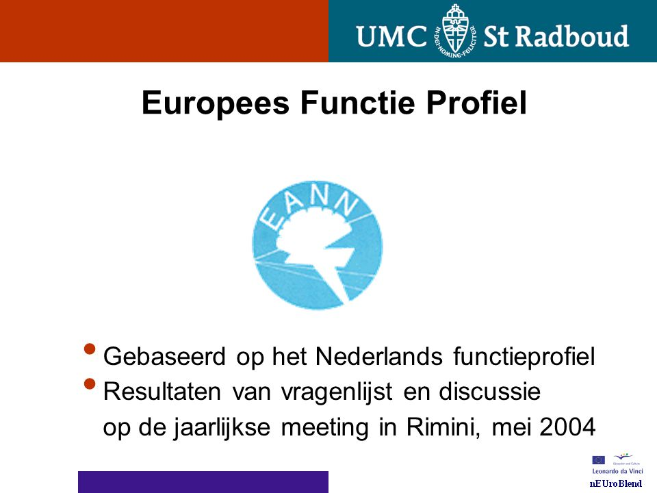 nEUroBlend Presentation, den Bosch, sep 30, 2005 European Function Profile at the Rimini meeting in May 2004 The BOD of EANN agreed on the following framework and building blocks of the EFP of Neuroscience Nurses Taskarea ATaskarea BTaskarea CTaskarea DTaskarea ETaskarea F Neuro Acute Care ICF impairments ICF impairments ICF.