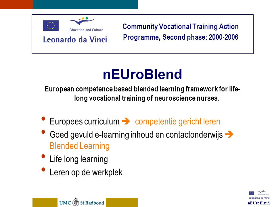 nEUroBlend Presentation, den Bosch, sep 30, 2005 Community Vocational Training Action Programme, Second phase: 2000-2006 nEUroBlend European competence based blended learning framework for life- long vocational training of neuroscience nurses.